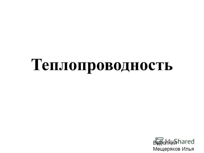 Теплопроводность Выполнил Мещеряков Илья