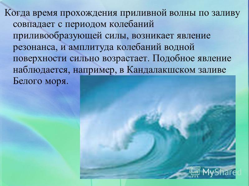 Когда время прохождения приливной волны по заливу совпадает с периодом колебаний приливообразующей силы, возникает явление резонанса, и амплитуда колебаний водной поверхности сильно возрастает. Подобное явление наблюдается, например, в Кандалакшском