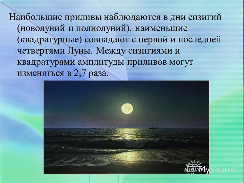 Наибольшие приливы наблюдаются в дни сизигий (новолуний и полнолуний), наименьшие (квадратурные) совпадают с первой и последней четвертями Луны. Между сизигиями и квадратурами амплитуды приливов могут изменяться в 2,7 раза.
