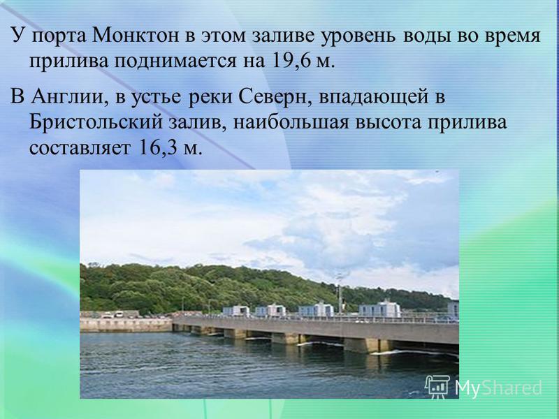 У порта Монктон в этом заливе уровень воды во время прилива поднимается на 19,6 м. В Англии, в устье реки Северн, впадающей в Бристольский залив, наибольшая высота прилива составляет 16,3 м.