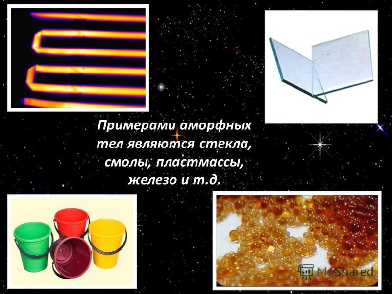 Примерами аморфных тел являются стекла, смолы, пластмассы, железо и т.д.