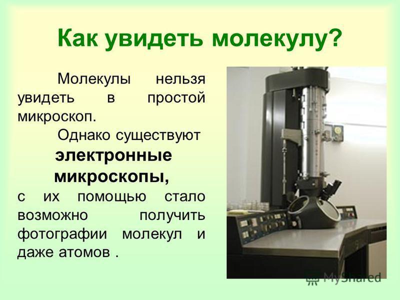 Как увидеть молекулу? Молекулы нельзя увидеть в простой микроскоп. Однако существуют электронные микроскопы, с их помощью стало возможно получить фотографии молекул и даже атомов.