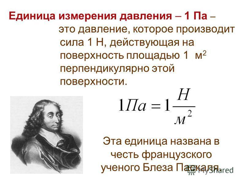 Единица измерения давления – 1 Па – это давление, которое производит сила 1 Н, действующая на поверхность площадью 1 м 2 перпендикулярно этой поверхности. Эта единица названа в честь французского ученого Блеза Паскаля.
