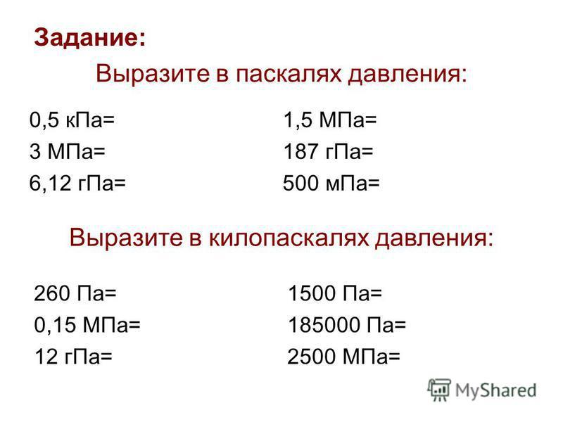 Выразите в паскалях давления: 0,5 к Па= 3 МПа= 6,12 г Па= 1,5 МПа= 187 г Па= 500 м Па= Выразите в килопаскалях давления: 260 Па= 0,15 МПа= 12 г Па= 1500 Па= 185000 Па= 2500 МПа= Задание: