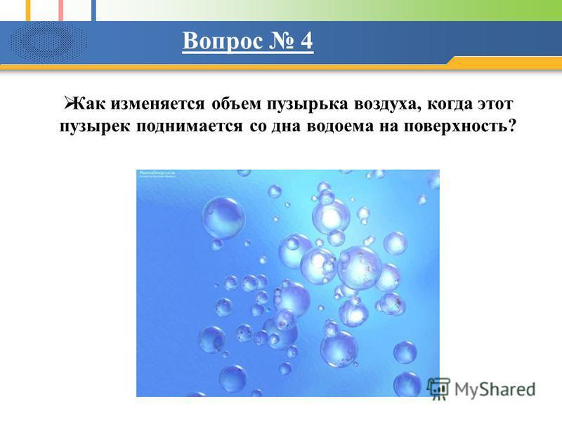 Как изменяется объем пузырька воздуха, когда этот пузырек поднимается со дна водоема на поверхность? Вопрос 4