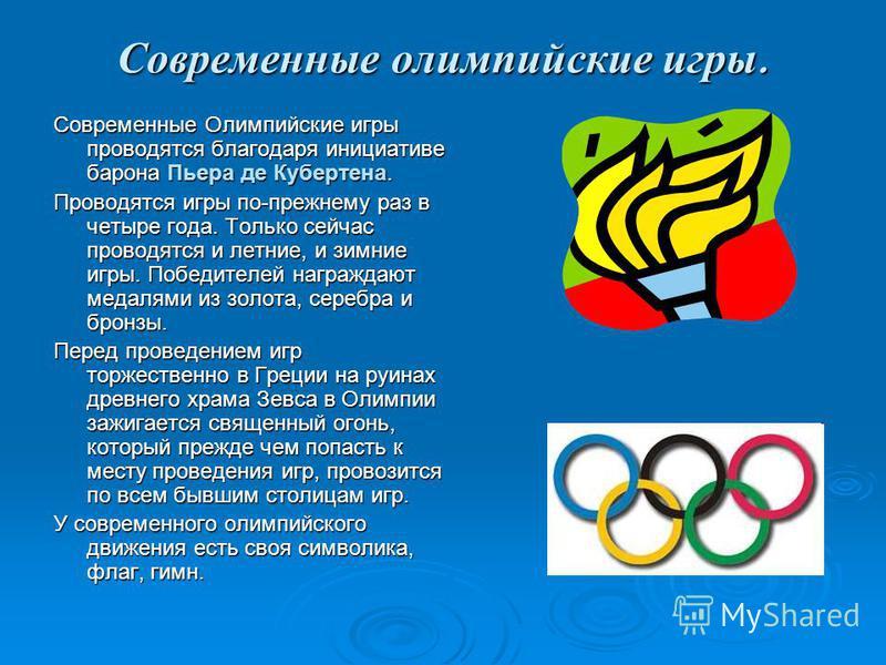 Современные олимпийские игры. Современные Олимпийские игры проводятся благодаря инициативе барона Пьера де Кубертена. Проводятся игры по-прежнему раз в четыре года. Только сейчас проводятся и летние, и зимние игры. Победителей награждают медалями из