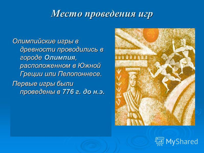 Место проведения игр Олимпийские игры в древности проводились в городе Олимпия, расположенном в Южной Греции или Пелопоннесе. Первые игры были проведены в 776 г. до н.э.