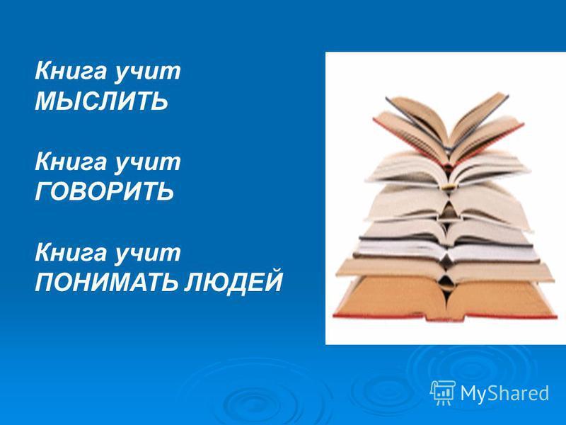 Книга учит МЫСЛИТЬ Книга учит ГОВОРИТЬ Книга учит ПОНИМАТЬ ЛЮДЕЙ