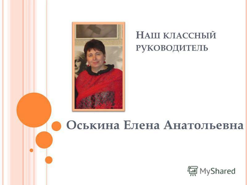 Н АШ КЛАССНЫЙ РУКОВОДИТЕЛЬ Оськина Елена Анатольевна