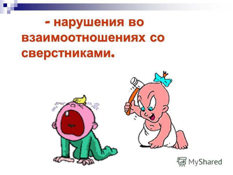 - нарушения во взаимоотношениях со сверстниками.