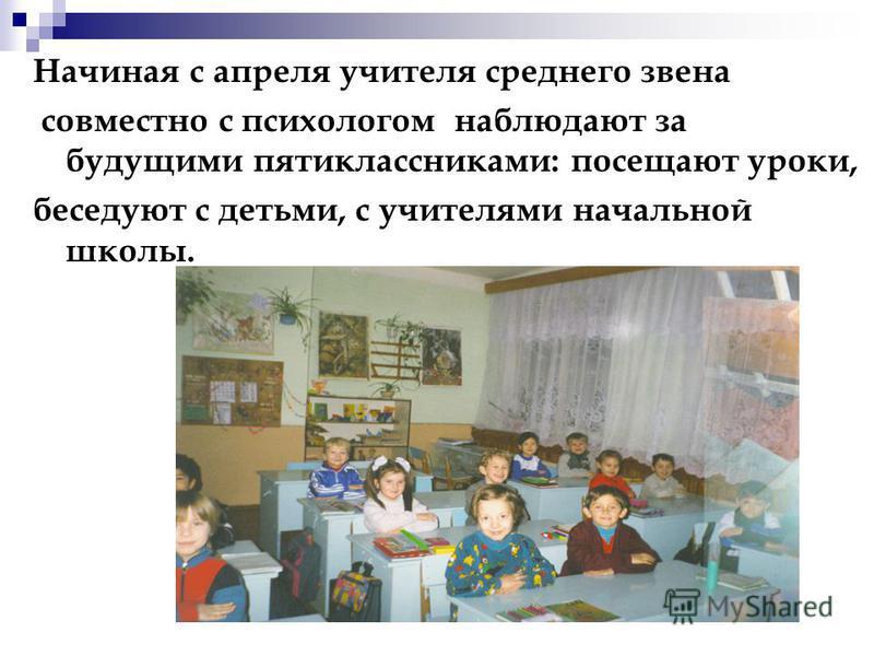 Начиная с апреля учителя среднего звена совместно с психологом наблюдают за будущими пятиклассниками: посещают уроки, беседуют с детьми, с учителями начальной школы.
