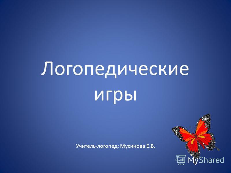 Логопедические игры Учитель-логопед: Мусинова Е.В.