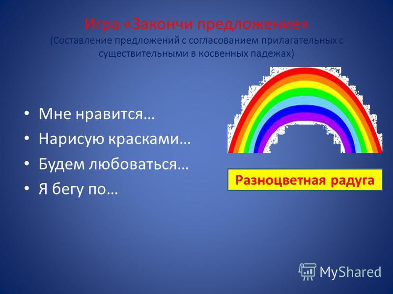 Игра «Закончи предложение» (Составление предложений с согласованием прилагательных с существительными в косвенных падежах) Мне нравится… Нарисую красками… Будем любоваться… Я бегу по… Разноцветная радуга