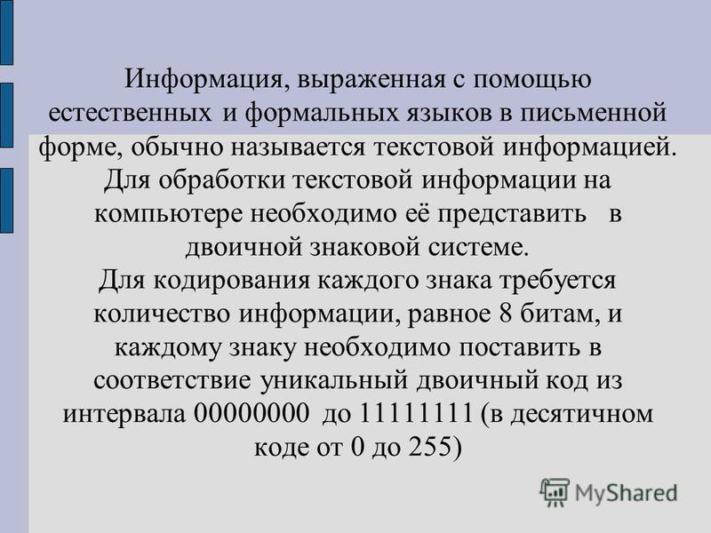 Информация, выраженная с помощью естественных и формальных языков в письменной форме, обычно называется текстовой информацией. Для обработки текстовой информации на компьютере необходимо её представить в двоичной знаковой системе. Для кодирования каж