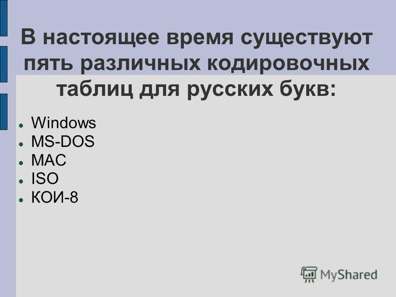 В настоящее время существуют пять различных кодировочных таблиц для русских букв: Windows MS-DOS MAC ISO КОИ-8