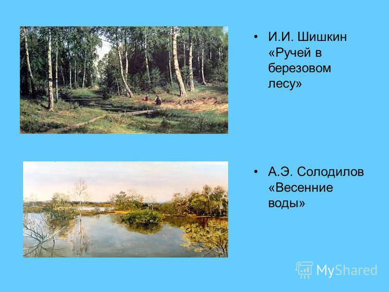 И.И. Шишкин «Ручей в березовом лесу» А.Э. Солодилов «Весенние воды»