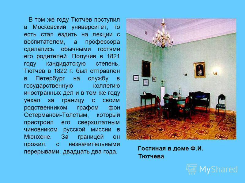 В том же году Тютчев поступил в Московский университет, то есть стал ездить на лекции с воспитателем, а профессора сделались обычными гостями его родителей. Получив в 1821 году кандидатскую степень, Тютчев в 1822 г. был отправлен в Петербург на служб