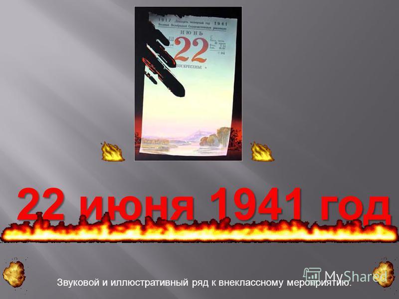 22 июня 1941 год Звуковой и иллюстративный ряд к внеклассному мероприятию.
