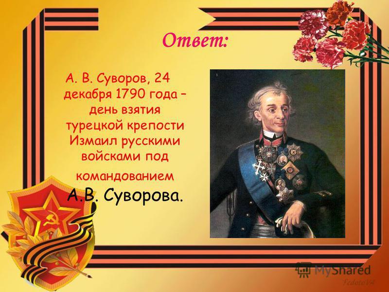 Ответ: А. В. Суворов, 24 декабря 1790 года – день взятия турецкой крепости Измаил русскими войсками под командованием А.В. Суворова.