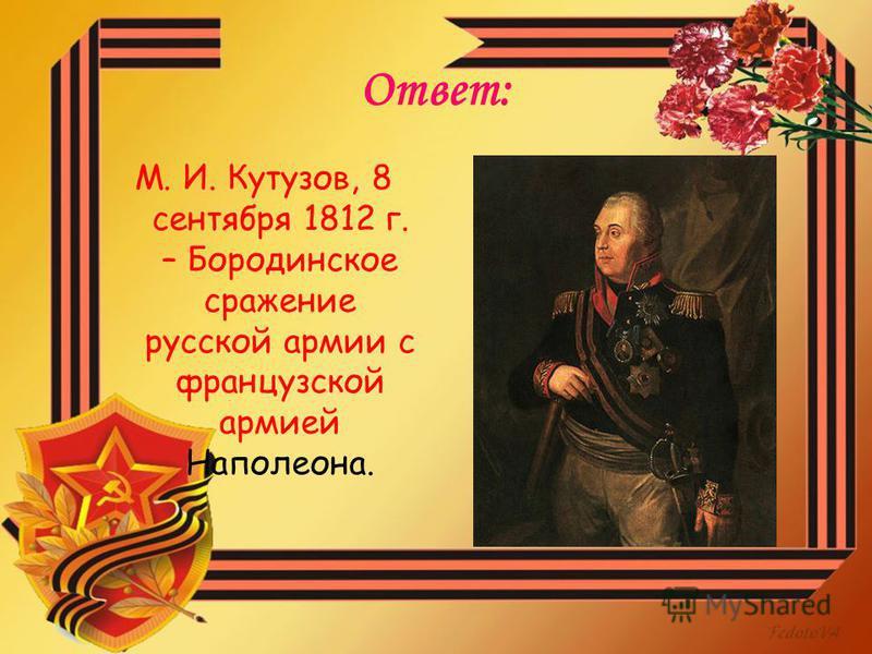 Ответ: М. И. Кутузов, 8 сентября 1812 г. – Бородинское сражение русской армии с французской армией Наполеона.