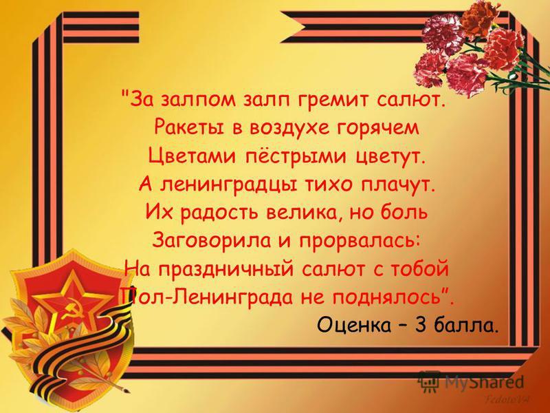 За залпом залп гремит салют. Ракеты в воздухе горячем Цветами пёстрыми цветут. А ленинградцы тихо плачут. Их радость велика, но боль Заговорила и прорвалась: На праздничный салют с тобой Пол-Ленинграда не поднялось. Оценка – 3 балла.