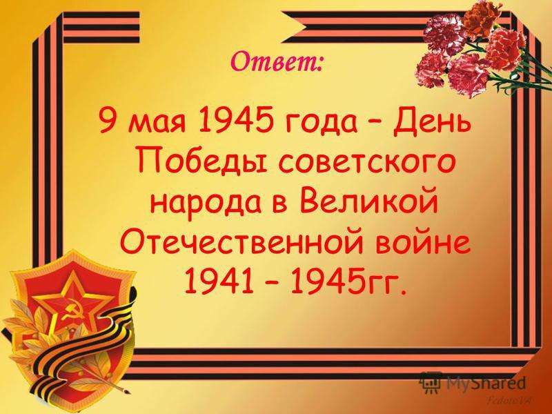 Ответ: 9 мая 1945 года – День Победы советского народа в Великой Отечественной войне 1941 – 1945 гг.