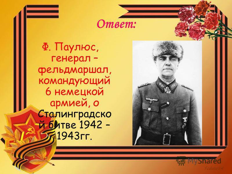 Ответ: Ф. Паулюс, генерал – фельдмаршал, командующий 6 немецкой армией, о Сталинградско й битве 1942 – 1943 гг.