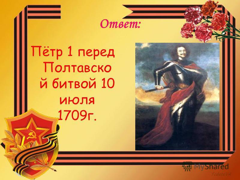 Ответ: Пётр 1 перед Полтавско й битвой 10 июля 1709 г.