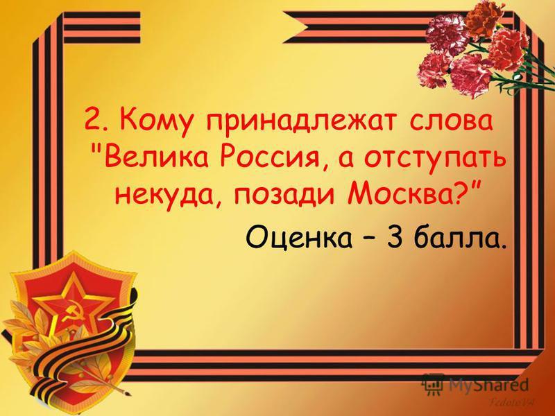 2. Кому принадлежат слова Велика Россия, а отступать некуда, позади Москва? Оценка – 3 балла.
