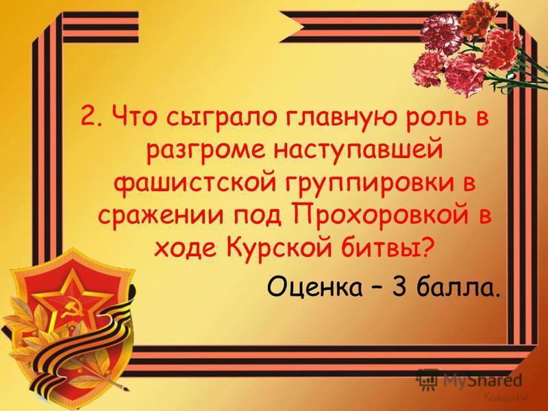 2. Что сыграло главную роль в разгроме наступавшей фашистской группировки в сражении под Прохоровкой в ходе Курской битвы? Оценка – 3 балла.