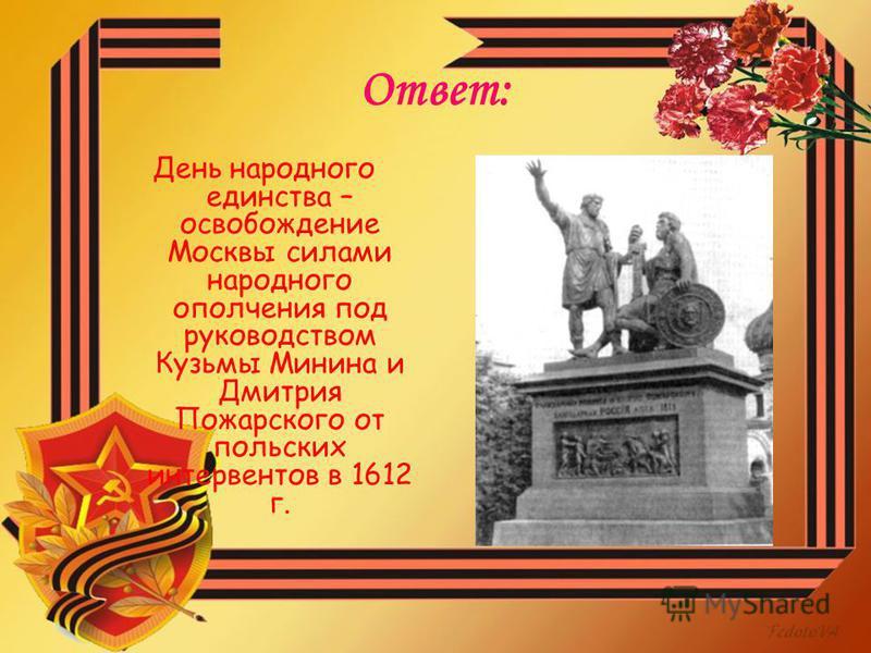 Ответ: День народного единства – освобождение Москвы силами народного ополчения под руководством Кузьмы Минина и Дмитрия Пожарского от польских интервентов в 1612 г.