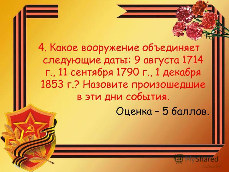 4. Какое вооружение объединяет следующие даты: 9 августа 1714 г., 11 сентября 1790 г., 1 декабря 1853 г.? Назовите произошедшие в эти дни события. Оценка – 5 баллов.