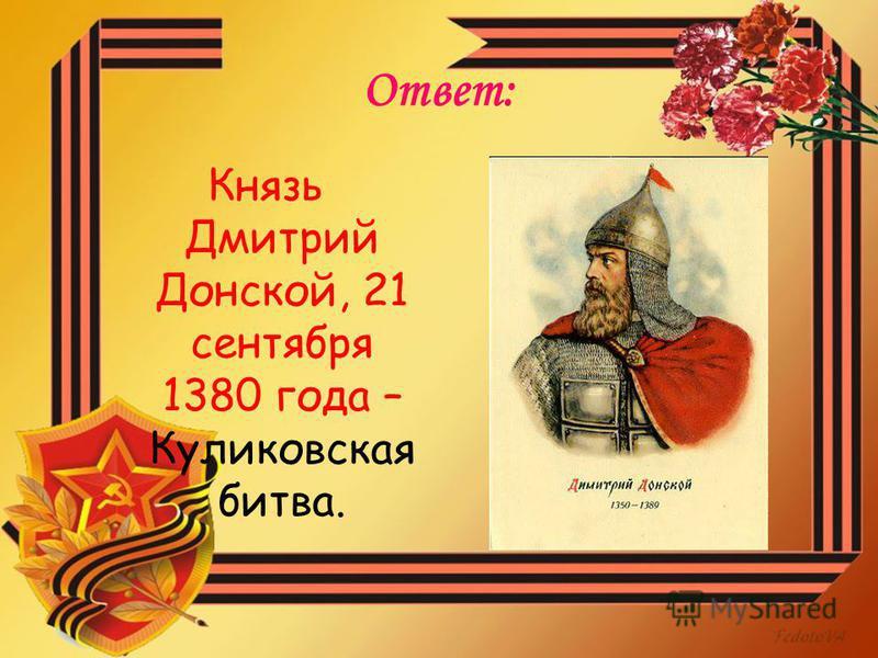 Ответ: Князь Дмитрий Донской, 21 сентября 1380 года – Куликовская битва.