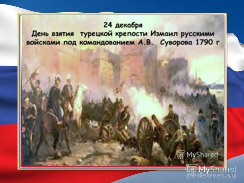 А. В. Суворов, 24 декабря 1790 года – день взятия турецкой крепости Измаил русскими войсками под командованием А.В. Суворова.