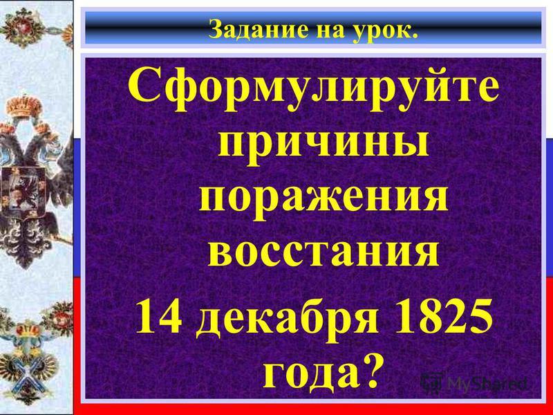 Задание на урок. Сформулируйте причины поражения восстания 14 декабря 1825 года?