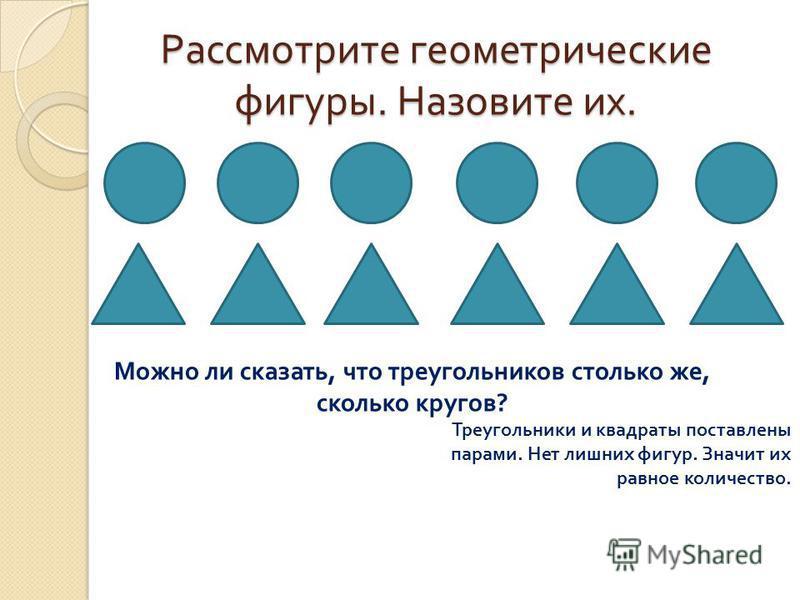 Рассмотрите геометрические фигуры. Назовите их. Можно ли сказать, что треугольников столько же, сколько кругов? Треугольники и квадраты поставлены парами. Нет лишних фигур. Значит их равное количество.
