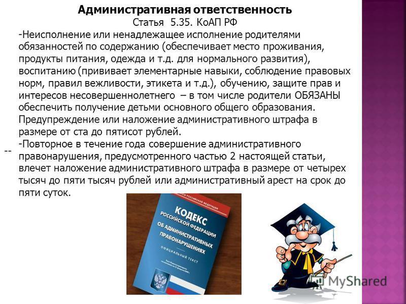 Административная ответственность Статья 5.35. КоАП РФ -Неисполнение или ненадлежащее исполнение родителями обязанностей по содержанию (обеспечивает место проживания, продукты питания, одежда и т.д. для нормального развития), воспитанию (прививает эле