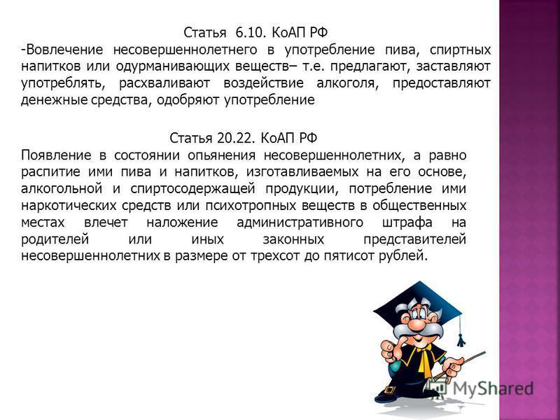 Статья 6.10. КоАП РФ -Вовлечение несовершеннолетнего в употребление пива, спиртных напитков или одурманивающих веществ– т.е. предлагают, заставляют употреблять, расхваливают воздействие алкоголя, предоставляют денежные средства, одобряют употребление