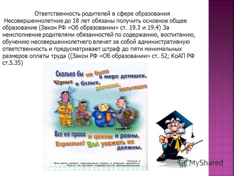 Ответственность родителей в сфере образования Несовершеннолетние до 18 лет обязаны получить основное общее образование (Закон РФ «Об образовании» ст. 19.3 и 19.4) За неисполнение родителями обязанностей по содержанию, воспитанию, обучению несовершенн