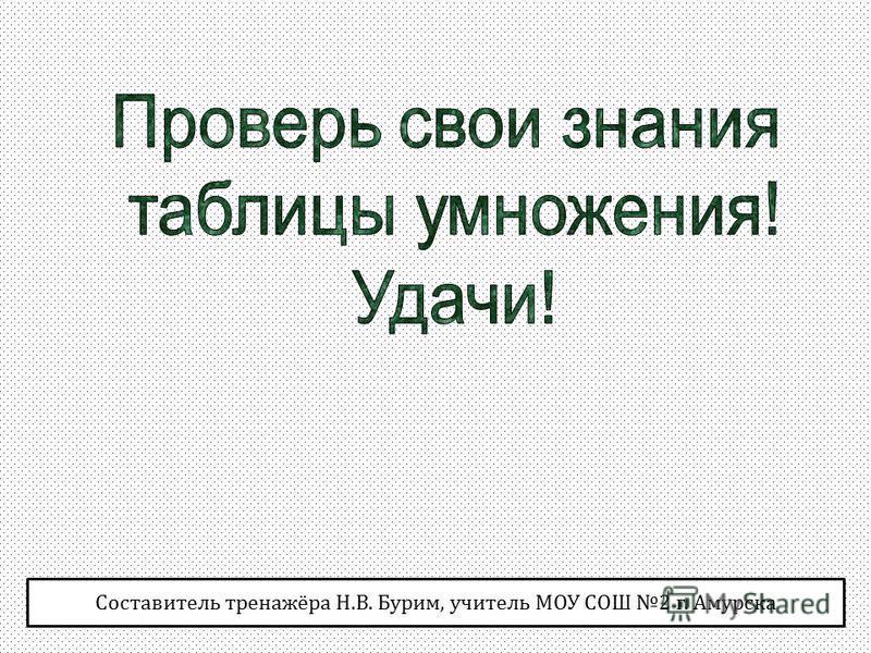 Составитель тренажёра Н.В. Бурим, учитель МОУ СОШ 2 г. Амурска