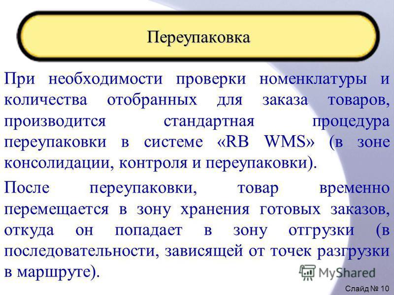 Слайд 10 Переупаковка При необходимости проверки номенклатуры и количества отобранных для заказа товаров, производится стандартная процедура переупаковки в системе «RB WMS» (в зоне консолидации, контроля и переупаковки). После переупаковки, товар вре