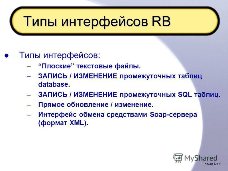 Слайд 5 Типы интерфейсов RB Типы интерфейсов: –Плоские текстовые файлы. –ЗАПИСЬ / ИЗМЕНЕНИЕ промежуточных таблиц database. –ЗАПИСЬ / ИЗМЕНЕНИЕ промежуточных SQL таблиц. –Прямое обновление / изменение. –Интерфейс обмена средствами Soap-сервера (формат