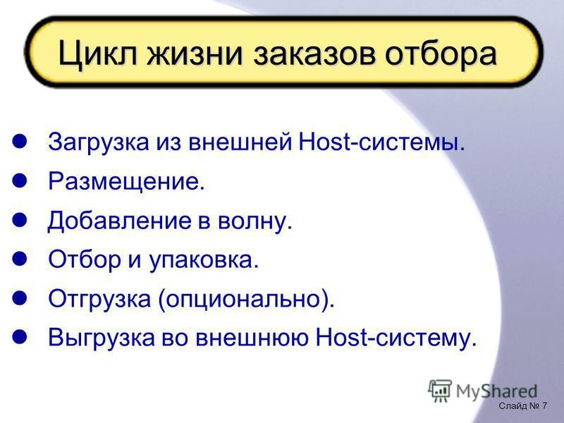 Слайд 7 Цикл жизни заказов отбора Загрузка из внешней Host-системы. Размещение. Добавление в волну. Отбор и упаковка. Отгрузка (опционально). Выгрузка во внешнюю Host-систему.