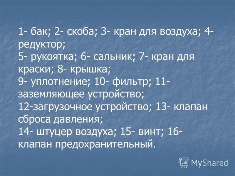 1- бак; 2- скоба; 3- кран для воздуха; 4- редуктор; 5- рукоятка; 6- сальник; 7- кран для краски; 8- крышка; 9- уплотнение; 10- фильтр; 11- заземляющее устройство; 12-загрузочное устройство; 13- клапан сброса давления; 14- штуцер воздуха; 15- винт; 16