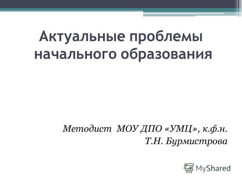 Актуальные проблемы начального образования Методист МОУ ДПО «УМЦ», к.ф.н. Т.Н. Бурмистрова