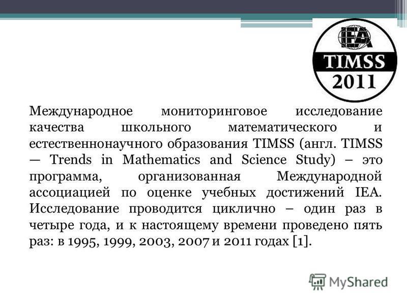 Международное мониторинговое исследование качества школьного математического и естественнонаучного образования TIMSS (англ. TIMSS Trends in Mathematics and Science Study) – это программа, организованная Международной ассоциацией по оценке учебных дос