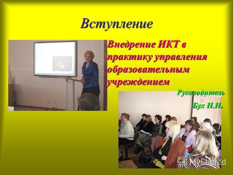 Вступление Внедрение ИКТ в практику управления образовательным учреждением Руководитель Бух Н.Н.