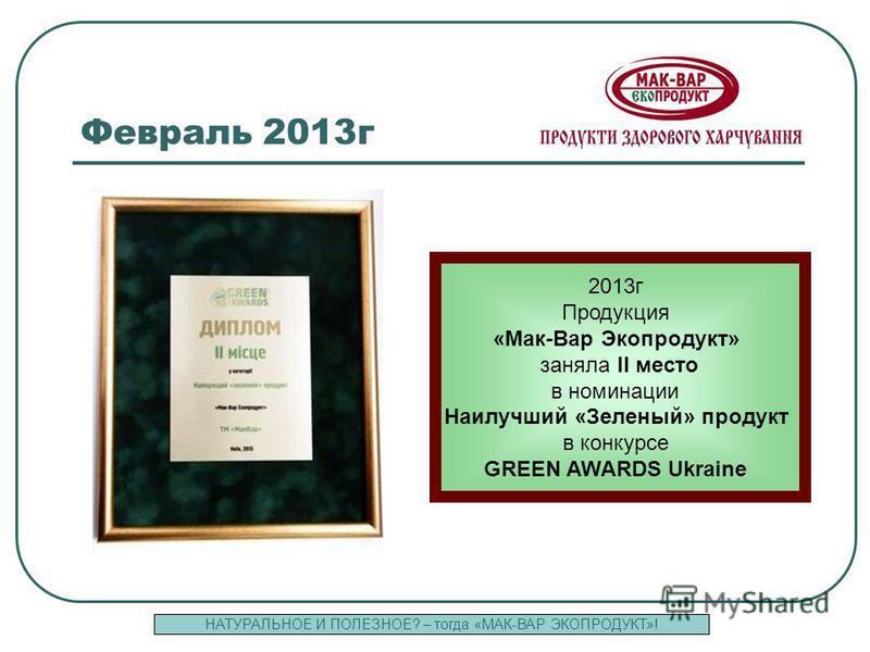 19 Февраль 2013 г 2013 г Продукция «Мак-Вар Экопродукт» заняла II место в номинации Наилучший «Зеленый» продукт в конкурсе GREEN AWARDS Ukraine НАТУРАЛЬНОЕ И ПОЛЕЗНОЕ? – тогда «МАК-ВАР ЭКОПРОДУКТ»!