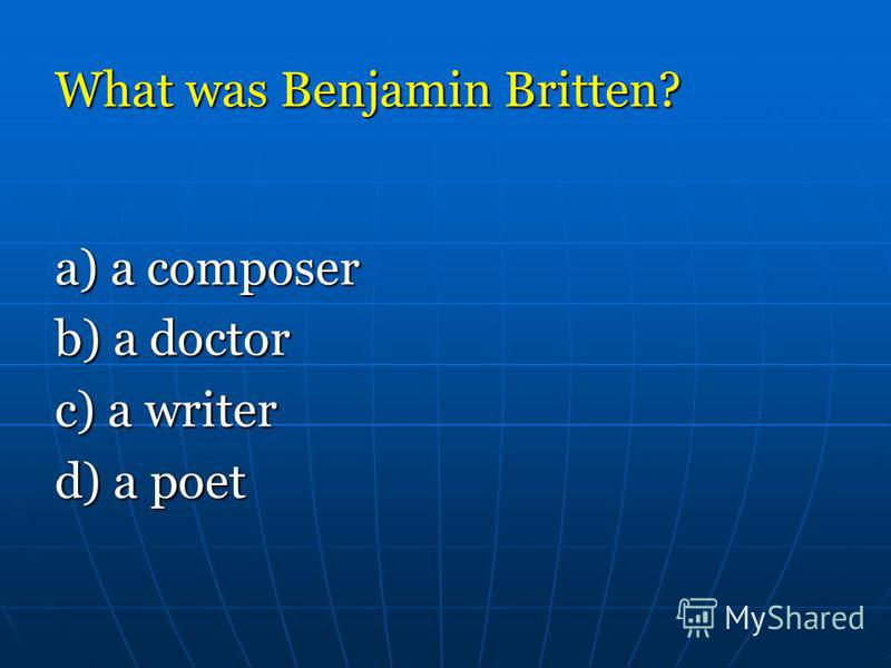 What was Benjamin Britten? а) a composer b) a doctor c) a writer d) a poet