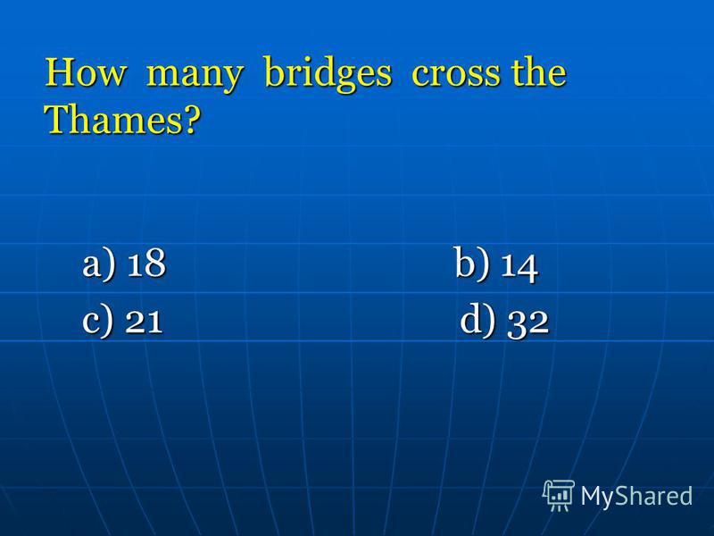 How many bridges cross the Thames? a) 18 b) 14 a) 18 b) 14 c) 21 d) 32 c) 21 d) 32